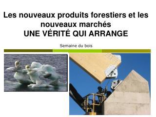 Les nouveaux produits forestiers et les nouveaux marchés UNE VÉRITÉ QUI ARRANGE