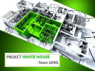 PROJECT  WHITE HOUSE -Team GERG
