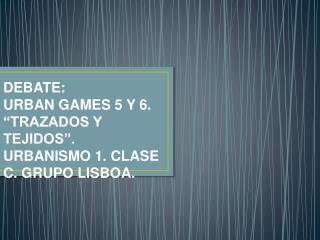 """DEBATE:  URBAN GAMES 5 Y 6.  """"TRAZADOS Y TEJIDOS"""". URBANISMO 1. CLASE C. GRUPO LISBOA."""