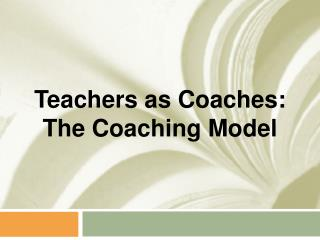 Teachers as Coaches: The Coaching Model