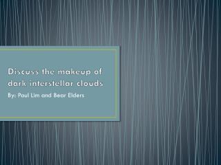 Discuss the makeup of dark interstellar clouds