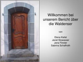 Willkommen bei unserem Bericht über die Waldenser von Elena Kiefel Janet Stowasser Jana Förster