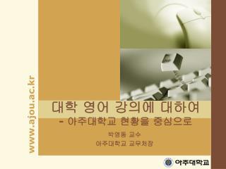 대학 영어 강의에 대하여 -  아주대학교 현황을 중심으로