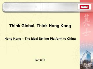 Think Global, Think Hong Kong Hong Kong – The Ideal Selling Platform to China May 2012
