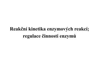 Reakční kinetika enzymových reakcí;  regulace činnosti enzymů