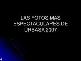 LAS FOTOS MAS ESPECTACULARES DE URBASA 2007