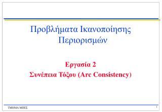 Προβλήματα Ικανοποίησης Περιορισμών Εργασία  2 Συνέπεια Τόξου ( Arc Consistency)
