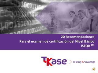 20 Recomendaciones  Para el examen de certificación del Nivel Básico ISTQB  TM