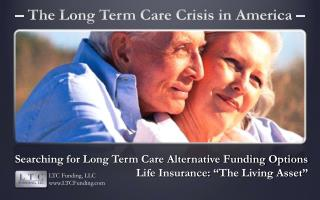 Searching for Long Term Care Alternative Funding Options Life Insurance:  � The Living Asset �