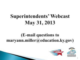 Superintendents' Webcast May 31, 2013 (E-mail questions to maryann.miller@education.ky)
