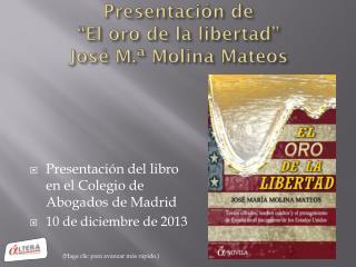 """Presentación de """"El oro de la libertad"""" José M.ª Molina Mateos"""