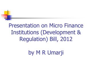 Presentation on Micro Finance Institutions (Development & Regulation) Bill, 2012 by M R Umarji