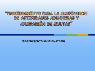 �PROCEDIMIENTO PARA LA SUSPENSION DE ACTIVIDADES ADUANERAS Y  APLICACI�N DE MULTAS �
