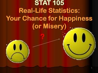 STAT 105  Real-Life Statistics: Your Chance for Happiness  (or Misery)