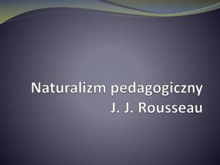 Naturalizm pedagogiczny  J. J. Rousseau