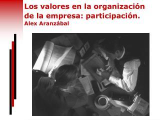 Los valores en la organizaci�n de la empresa: participaci�n. Alex Aranz�bal