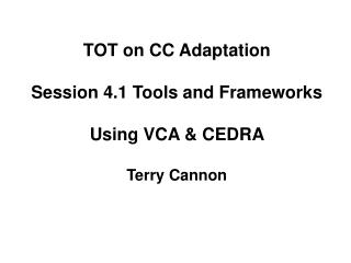 TOT on CC Adaptation Session 4.1 Tools and Frameworks Using VCA & CEDRA  Terry Cannon