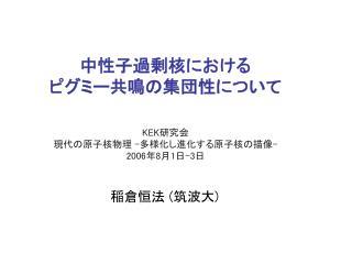 KEK 研究会 現代の原子核物理  - 多様化し進化する原子核の描像 - 2006 年 8 月 1 日 -3 日