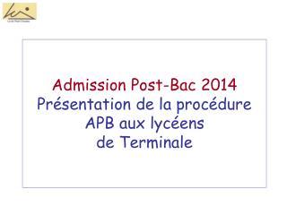 Admission Post-Bac 2014 Présentation de la procédure APB aux lycéens  de Terminale