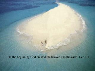 In the beginning God created the heaven and the earth. Gen.1:1