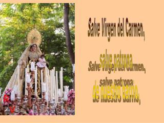 Salve Virgen del Carmen,  salve patrona  de nuestro barrio,