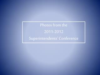 Photos from the  2011-2012  Superintendents' Conference