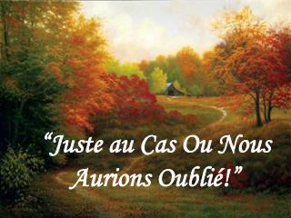 """""""Juste au Cas Ou Nous Aurions Oublié!"""""""