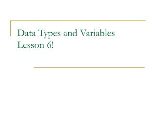 Data Types and Variables Lesson 6!