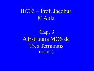 IE733 – Prof. Jacobus 8 a  Aula  Cap. 3  A Estrutura MOS de Três Terminais (parte 1)