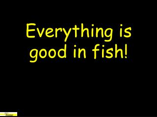 Everything is good in fish!