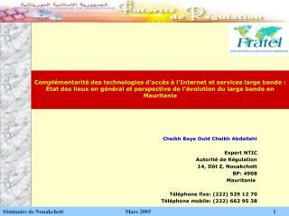 Cheikh Baye Ould Cheikh Abdallahi Expert NTIC Autorité de Régulation 14, Ilôt Z, Nouakchott