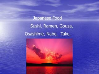Japanese Food          Sushi, Ramen, Gouza,   Osashime, Nabe,  Tako,