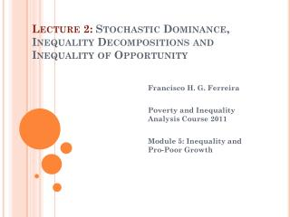 Lecture 2:  Stochastic Dominance, Inequality Decompositions and Inequality of Opportunity