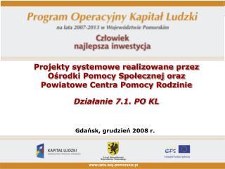 Projekty systemowe realizowane przez  Osrodki Pomocy Spolecznej oraz   Powiatowe Centra Pomocy Rodzinie  Dzialanie 7.1.