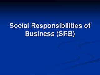 Social Responsibilities of Business (SRB)