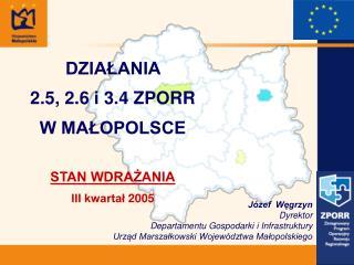 DZIAŁANIA  2.5, 2.6 i 3.4 ZPORR W MAŁOPOLSCE STAN WDRAŻANIA III kwartał 2005