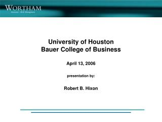 University of Houston Bauer College of Business April 13, 2006 presentation by: Robert B. Hixon