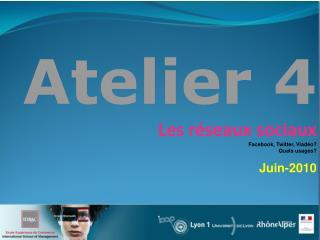 Atelier 4 Les réseaux sociaux Facebook , Twitter,  Viadéo ? Quels  usages? Juin-2010