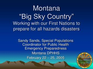 "Montana  ""Big Sky Country"" Working with our First Nations to prepare for all hazards disasters"