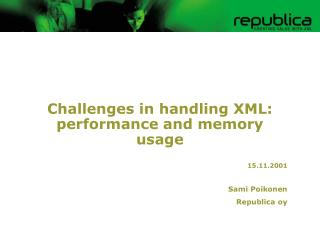 Challenges in handling XML: performance and memory usage 15.11.2001 Sami Poikonen Republica oy