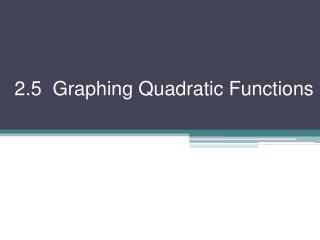 2.5  Graphing Quadratic Functions