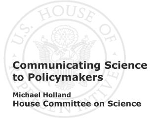 Communicating Science to Policymakers Michael Holland House Committee on Science
