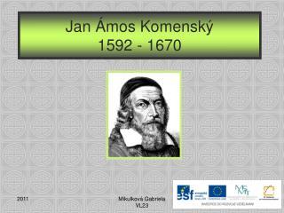 Jan �mos Komensk� 1592 - 1670