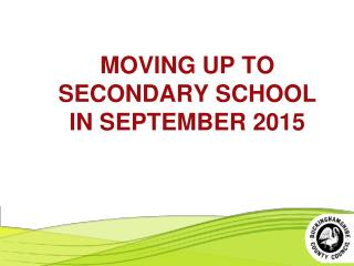 MOVING UP TO SECONDARY SCHOOL IN SEPTEMBER 2015