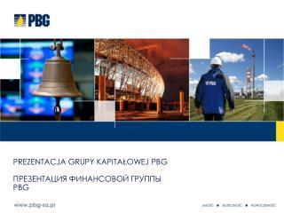 Prezentacja Grupy Kapitałowej PBG ПРЕЗЕНТАЦИЯ ФИНАНСОВОЙ ГРУППЫ PBG