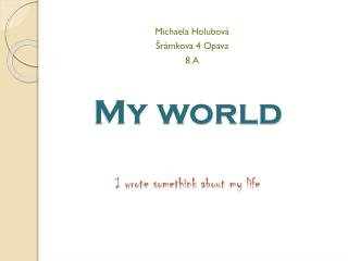 My  world I  wrote somethink about  my  life