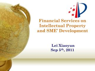 Financial Services on Intellectual Property and SME' Development  Lei Xiaoyun  Sep 5 th , 2011