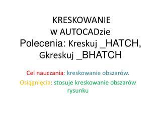 KRESKOWANIE  w  AUTOCADzie Polecenia:  Kreskuj  _HATCH, Gkreskuj  _BHATCH