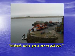 """""""Michael, we've got a car to pull out."""""""
