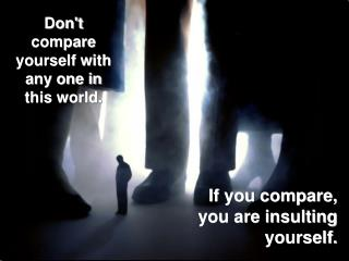 Don't compare yourself with any one in this world.